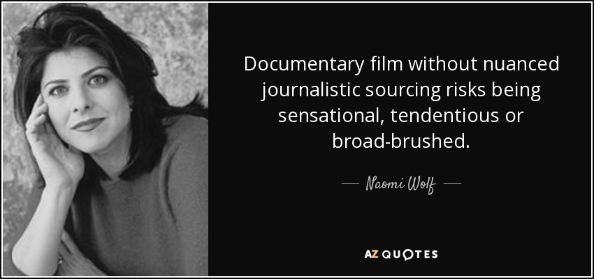 Documentary film without nuanced journalistic sourcing risks being sensational, tendentious or broad-brushed. - Naomi Wolf