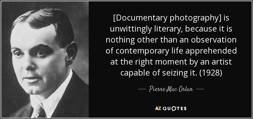 [Documentary photography] is unwittingly literary, because it is nothing other than an observation of contemporary life apprehended at the right moment by an artist capable of seizing it. (1928) - Pierre Mac Orlan