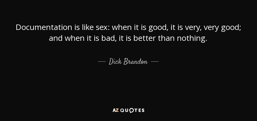 Documentation is like sex: when it is good, it is very, very good; and when it is bad, it is better than nothing. - Dick Brandon