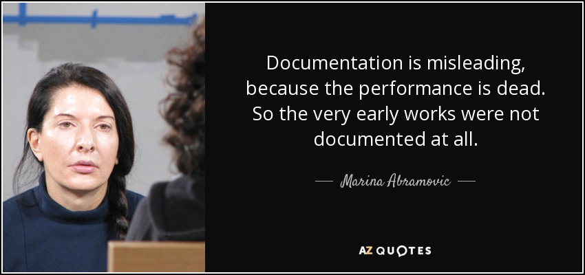Documentation is misleading, because the performance is dead. So the very early works were not documented at all. - Marina Abramovic