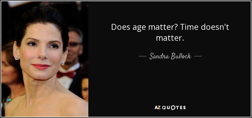 Does age matter? Time doesn't matter. - Sandra Bullock