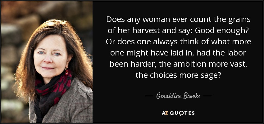 Does any woman ever count the grains of her harvest and say: Good enough? Or does one always think of what more one might have laid in, had the labor been harder, the ambition more vast, the choices more sage? - Geraldine Brooks