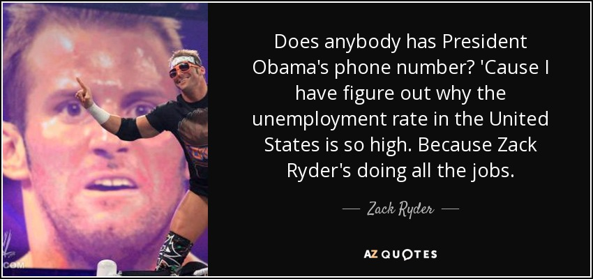 Does anybody has President Obama's phone number? 'Cause I have figure out why the unemployment rate in the United States is so high. Because Zack Ryder's doing all the jobs. - Zack Ryder