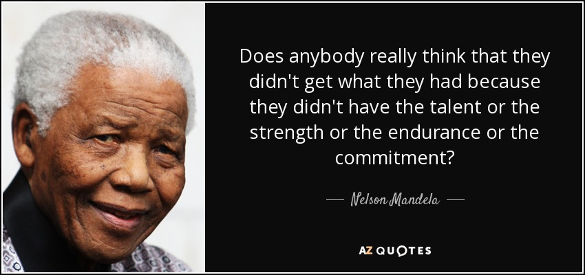 Does anybody really think that they didn't get what they had because they didn't have the talent or the strength or the endurance or the commitment? - Nelson Mandela