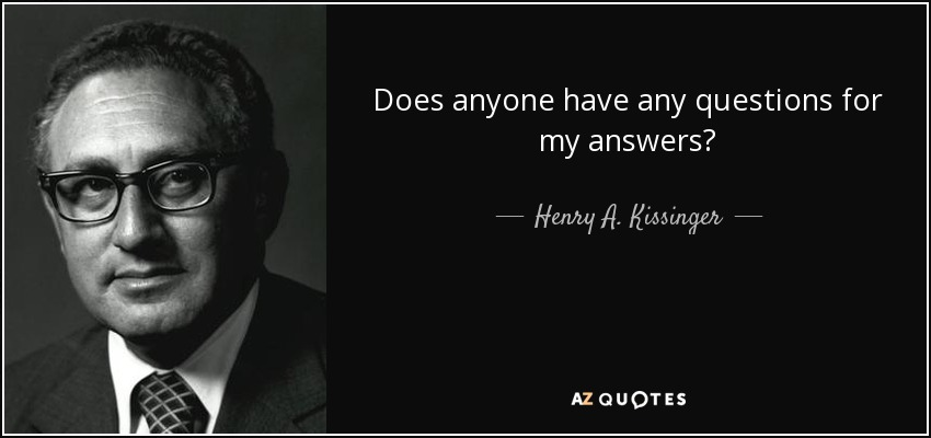 henry a kissinger quote does anyone have any questions for my answers