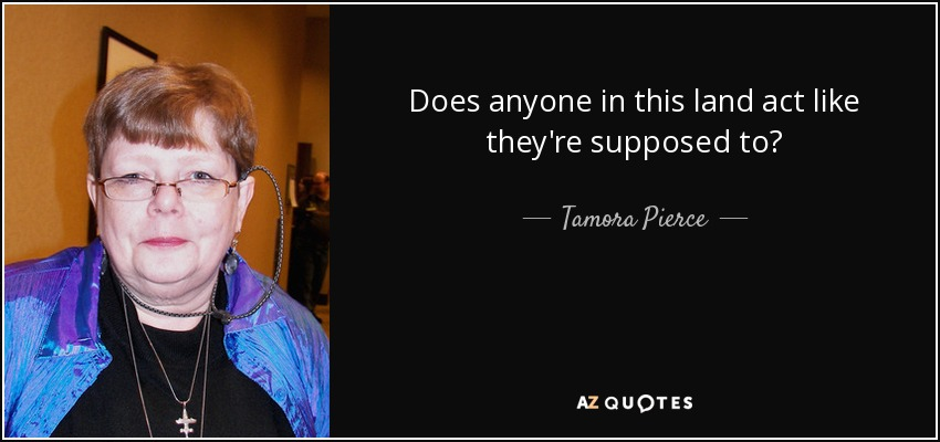 Does anyone in this land act like they're supposed to? - Tamora Pierce