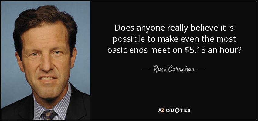 Does anyone really believe it is possible to make even the most basic ends meet on $5.15 an hour? - Russ Carnahan