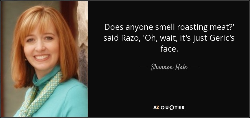 Does anyone smell roasting meat?' said Razo, 'Oh, wait, it's just Geric's face. - Shannon Hale