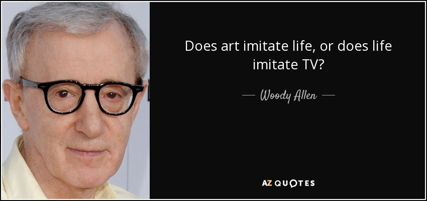 Does art imitate life, or does life imitate TV? - Woody Allen
