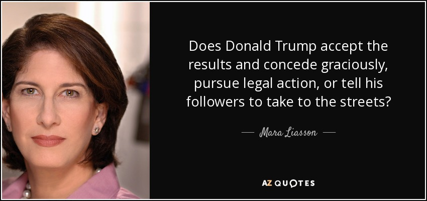 Does Donald Trump accept the results and concede graciously, pursue legal action, or tell his followers to take to the streets? - Mara Liasson