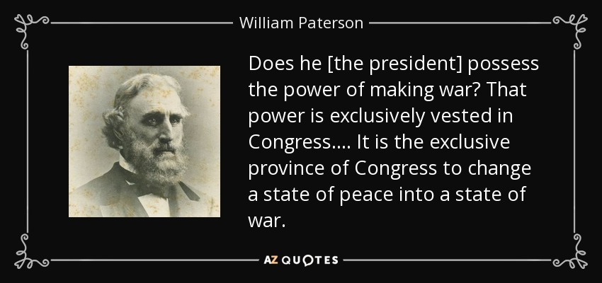 Does he [the president] possess the power of making war? That power is exclusively vested in Congress. . . . It is the exclusive province of Congress to change a state of peace into a state of war. - William Paterson