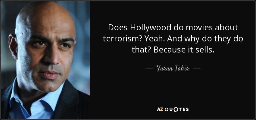 Does Hollywood do movies about terrorism? Yeah. And why do they do that? Because it sells. - Faran Tahir