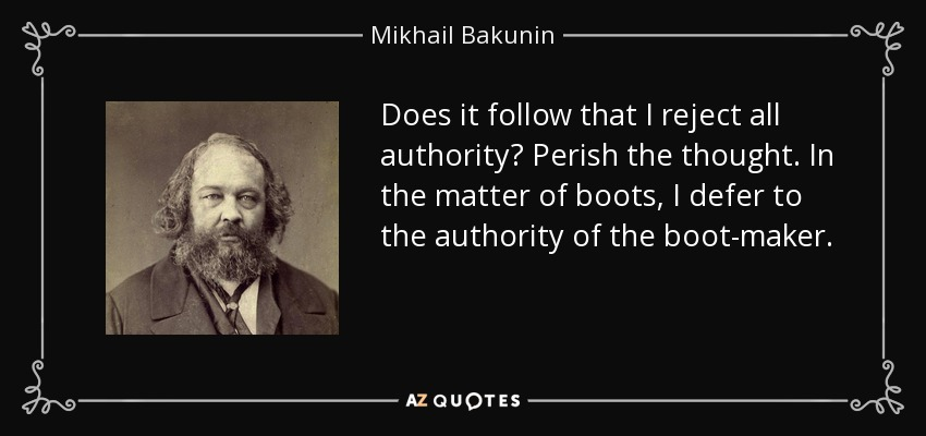 Does it follow that I reject all authority? Perish the thought. In the matter of boots, I defer to the authority of the boot-maker. - Mikhail Bakunin