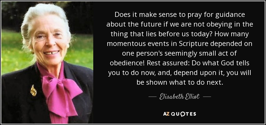 Does it make sense to pray for guidance about the future if we are not obeying in the thing that lies before us today? How many momentous events in Scripture depended on one person's seemingly small act of obedience! Rest assured: Do what God tells you to do now, and, depend upon it, you will be shown what to do next. - Elisabeth Elliot
