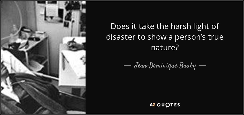 Does it take the harsh light of disaster to show a person's true nature? - Jean-Dominique Bauby