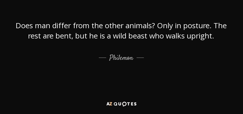 Does man differ from the other animals? Only in posture. The rest are bent, but he is a wild beast who walks upright. - Philemon