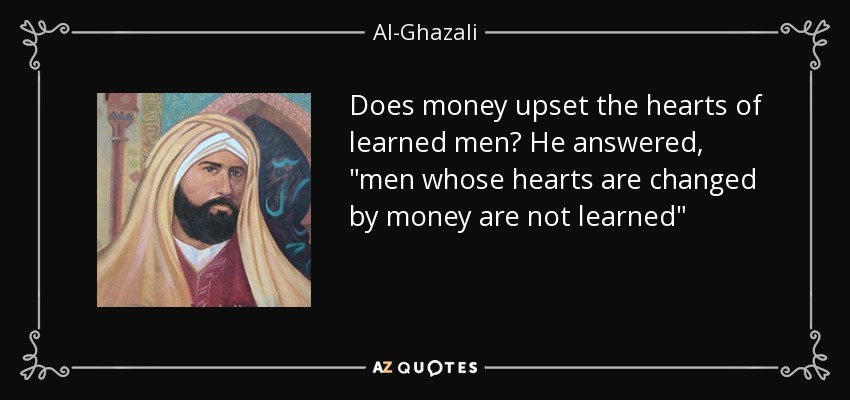 Does money upset the hearts of learned men? He answered,