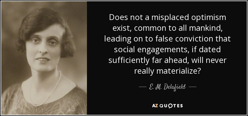 Does not a misplaced optimism exist, common to all mankind, leading on to false conviction that social engagements, if dated sufficiently far ahead, will never really materialize? - E. M. Delafield