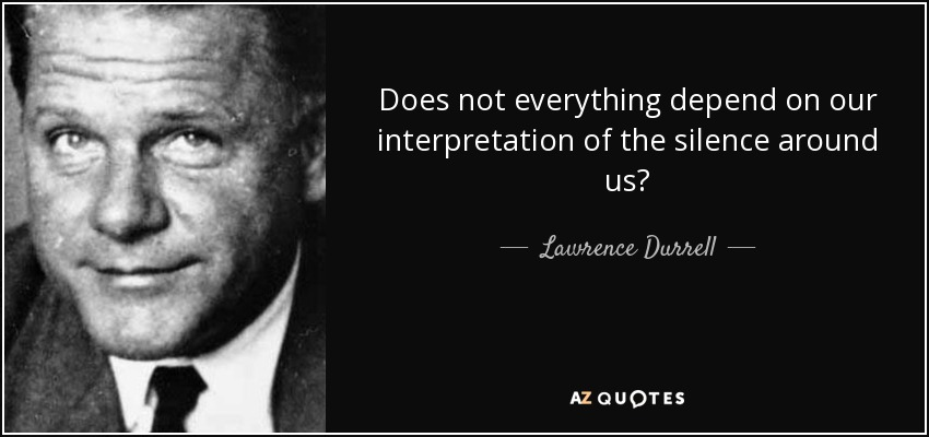 Does not everything depend on our interpretation of the silence around us? - Lawrence Durrell