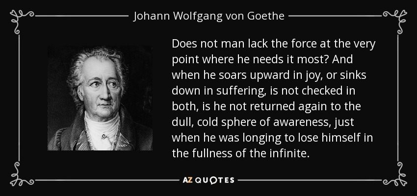 Does not man lack the force at the very point where he needs it most? And when he soars upward in joy, or sinks down in suffering, is not checked in both, is he not returned again to the dull, cold sphere of awareness, just when he was longing to lose himself in the fullness of the infinite. - Johann Wolfgang von Goethe