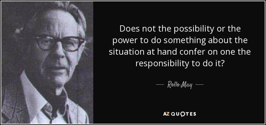 Does not the possibility or the power to do something about the situation at hand confer on one the responsibility to do it? - Rollo May