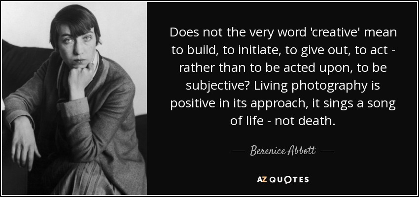 Does not the very word 'creative' mean to build, to initiate, to give out, to act - rather than to be acted upon, to be subjective? Living photography is positive in its approach, it sings a song of life - not death. - Berenice Abbott