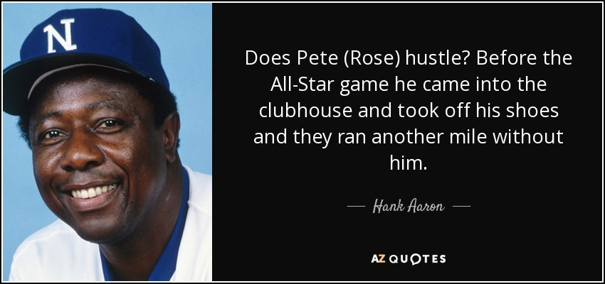Does Pete (Rose) hustle? Before the All-Star game he came into the clubhouse and took off his shoes and they ran another mile without him. - Hank Aaron