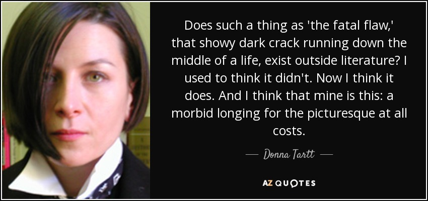 Does such a thing as 'the fatal flaw,' that showy dark crack running down the middle of a life, exist outside literature? I used to think it didn't. Now I think it does. And I think that mine is this: a morbid longing for the picturesque at all costs. - Donna Tartt