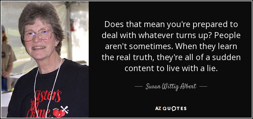 Does that mean you're prepared to deal with whatever turns up? People aren't sometimes. When they learn the real truth, they're all of a sudden content to live with a lie. - Susan Wittig Albert