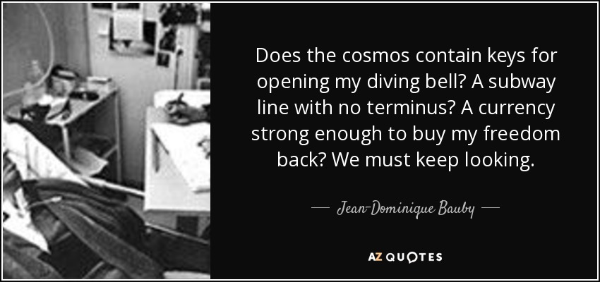 Does the cosmos contain keys for opening my diving bell? A subway line with no terminus? A currency strong enough to buy my freedom back? We must keep looking. - Jean-Dominique Bauby