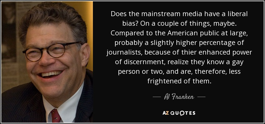 Does the mainstream media have a liberal bias? On a couple of things, maybe. Compared to the American public at large, probably a slightly higher percentage of journalists, because of thier enhanced power of discernment, realize they know a gay person or two, and are, therefore, less frightened of them. - Al Franken