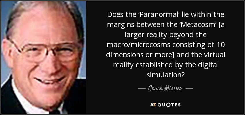 Does the 'Paranormal' lie within the margins between the 'Metacosm' [a larger reality beyond the macro/microcosms consisting of 10 dimensions or more] and the virtual reality established by the digital simulation? - Chuck Missler
