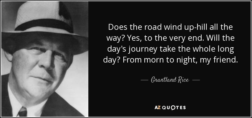 Does the road wind up-hill all the way? Yes, to the very end. Will the day's journey take the whole long day? From morn to night, my friend. - Grantland Rice