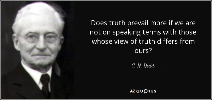 Does truth prevail more if we are not on speaking terms with those whose view of truth differs from ours? - C. H. Dodd
