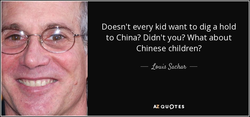 Doesn't every kid want to dig a hold to China? Didn't you? What about Chinese children? - Louis Sachar