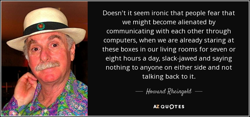 Doesn't it seem ironic that people fear that we might become alienated by communicating with each other through computers, when we are already staring at these boxes in our living rooms for seven or eight hours a day, slack-jawed and saying nothing to anyone on either side and not talking back to it. - Howard Rheingold