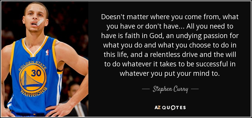 Doesn't matter where you come from, what you have or don't have... All you need to have is faith in God, an undying passion for what you do and what you choose to do in this life, and a relentless drive and the will to do whatever it takes to be successful in whatever you put your mind to. - Stephen Curry