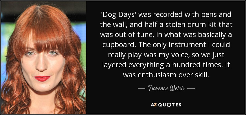 'Dog Days' was recorded with pens and the wall, and half a stolen drum kit that was out of tune, in what was basically a cupboard. The only instrument I could really play was my voice, so we just layered everything a hundred times. It was enthusiasm over skill. - Florence Welch