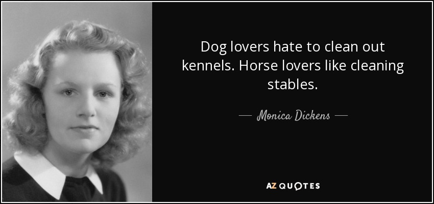 Dog lovers hate to clean out kennels. Horse lovers like cleaning stables. - Monica Dickens
