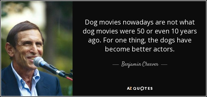 Dog movies nowadays are not what dog movies were 50 or even 10 years ago. For one thing, the dogs have become better actors. - Benjamin Cheever
