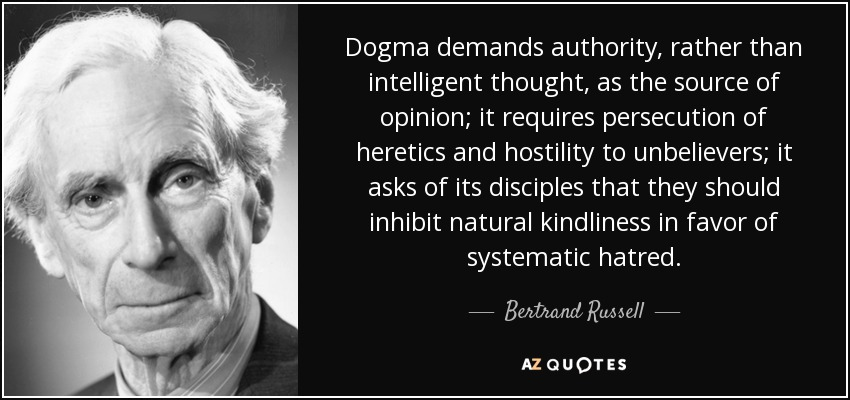 Dogma demands authority, rather than intelligent thought, as the source of opinion; it requires persecution of heretics and hostility to unbelievers; it asks of its disciples that they should inhibit natural kindliness in favor of systematic hatred. - Bertrand Russell
