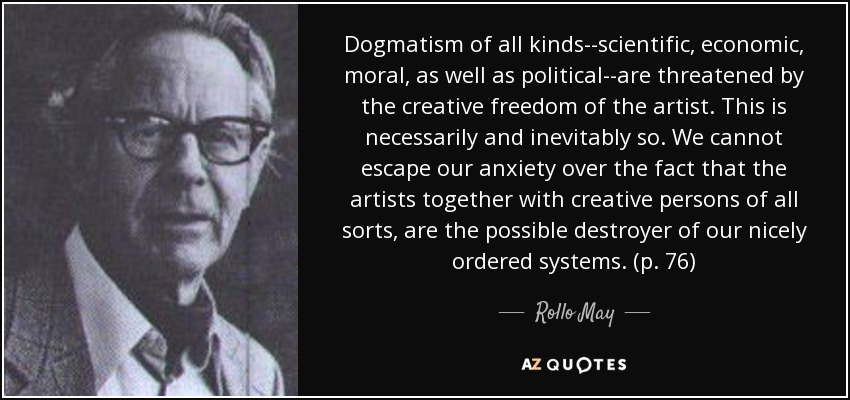 Dogmatism of all kinds--scientific, economic, moral, as well as political--are threatened by the creative freedom of the artist. This is necessarily and inevitably so. We cannot escape our anxiety over the fact that the artists together with creative persons of all sorts, are the possible destroyer of our nicely ordered systems. (p. 76) - Rollo May