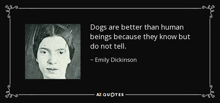 Dogs are better than human beings because they know but do not tell. - Emily Dickinson