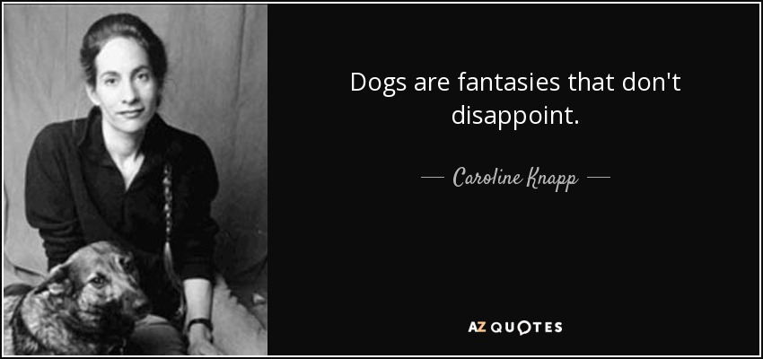 Dogs are fantasies that don't disappoint. - Caroline Knapp