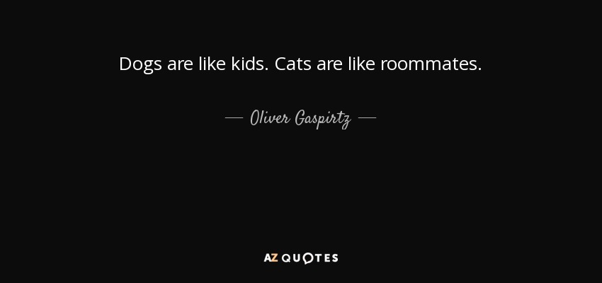 Dogs are like kids. Cats are like roommates. - Oliver Gaspirtz