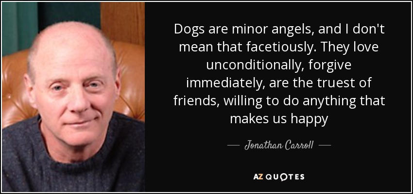 Dogs are minor angels, and I don't mean that facetiously. They love unconditionally , forgive immediately, are the truest of friends, willing to do anything that makes us happy - Jonathan Carroll