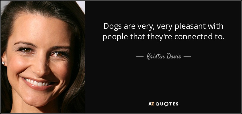 Dogs are very, very pleasant with people that they're connected to. - Kristin Davis