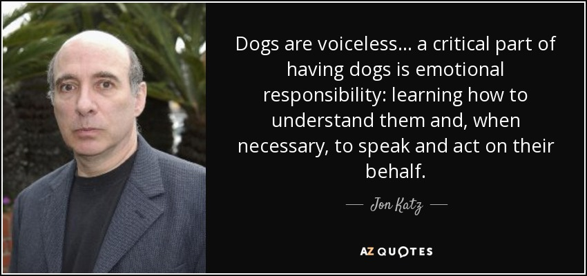 Dogs are voiceless ... a critical part of having dogs is emotional responsibility: learning how to understand them and, when necessary, to speak and act on their behalf. - Jon Katz