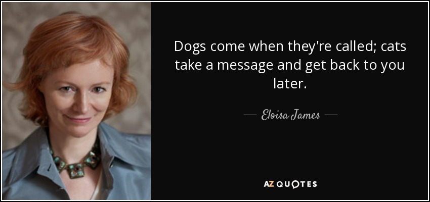 Dogs come when they're called; cats take a message and get back to you later. - Eloisa James