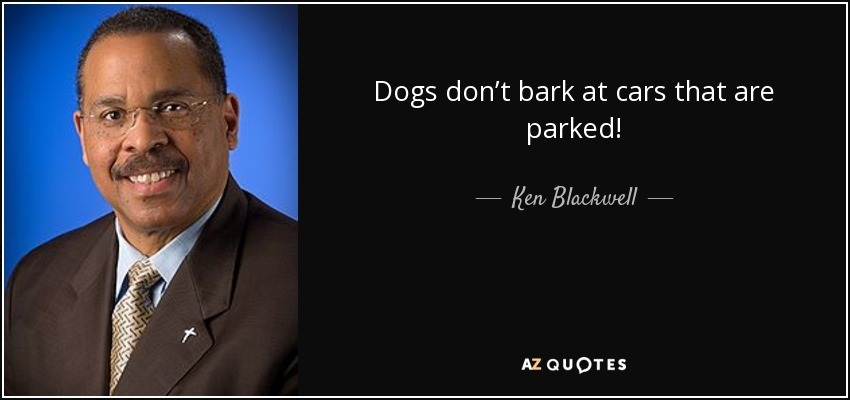 Dogs don't bark at cars that are parked! - Ken Blackwell